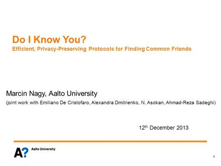 1 Do I Know You? Efficient, Privacy-Preserving Protocols for Finding Common Friends Marcin Nagy, Aalto University (joint work with Emiliano De Cristofaro,