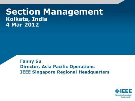 Section Management Kolkata, India 4 Mar 2012 Fanny Su Director, Asia Pacific Operations IEEE Singapore Regional Headquarters.