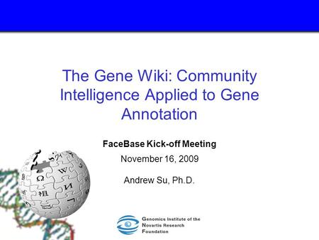 The Gene Wiki: Community Intelligence Applied to Gene Annotation FaceBase Kick-off Meeting November 16, 2009 Andrew Su, Ph.D.