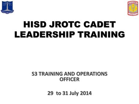 HISD JROTC CADET LEADERSHIP TRAINING S3 TRAINING AND OPERATIONS OFFICER 29 to 31 July 2014.