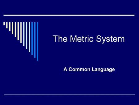 The Metric System A Common Language. The Metric System  Developed by the French in the late 1700's.  Based on powers of ten for easier conversion. 
