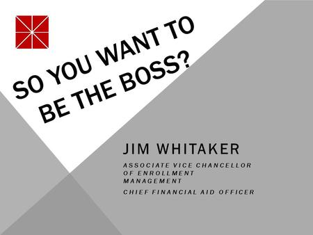 SO YOU WANT TO BE THE BOSS? JIM WHITAKER ASSOCIATE VICE CHANCELLOR OF ENROLLMENT MANAGEMENT CHIEF FINANCIAL AID OFFICER.