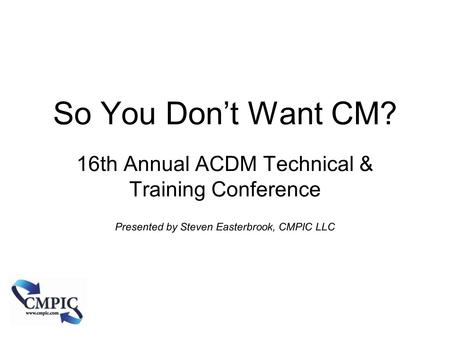 So You Don't Want CM? 16th Annual ACDM Technical & Training Conference Presented by Steven Easterbrook, CMPIC LLC Copyright CMPIC LLC 2010.