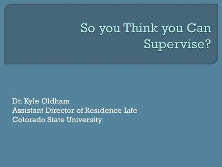 Dr. Kyle Oldham Assistant Director of Residence Life Colorado State University.