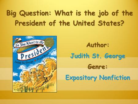 Big Question: What is the job of the President of the United States? Author: Judith St. George Genre: Expository Nonfiction.