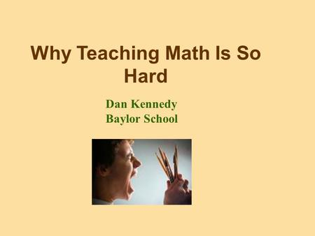 Why Teaching Math Is So Hard Dan Kennedy Baylor School.