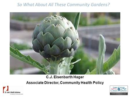So What About All These Community Gardens? C.J. Eisenbarth Hager Associate Director, Community Health Policy.