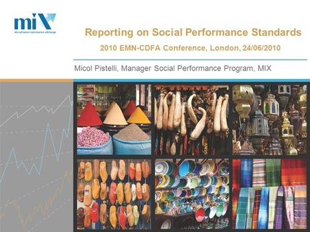 Micol Pistelli, Manager Social Performance Program, MIX Reporting on Social Performance Standards 2010 EMN-CDFA Conference, London, 24/06/2010.