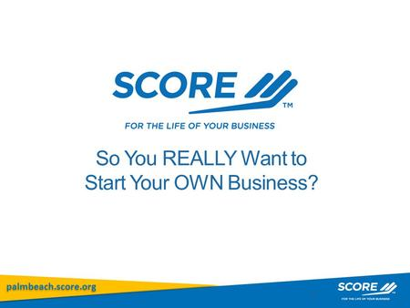 Palmbeach.score.org 1 So You REALLY Want to Start Your OWN Business?
