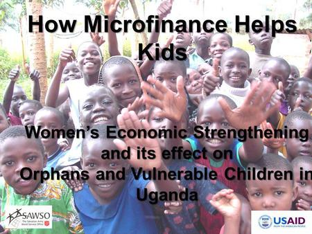 Women's Economic Strengthening and its effect on Orphans and Vulnerable Children in Uganda How Microfinance Helps Kids.