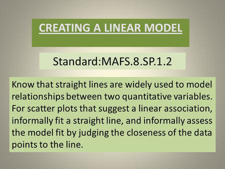 Standard:MAFS.8.SP.1.2 CREATING A LINEAR MODEL Know that straight lines are widely used to model relationships between two quantitative variables. For.