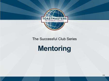 296 The Successful Club Series Mentoring.  Takes a personal interest and helps  Serves as a role model, coach, and confidante  Offers knowledge, insight,