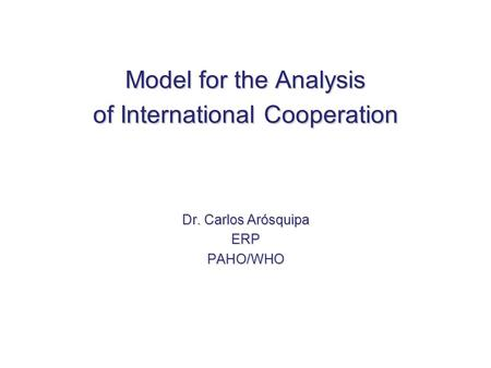 Model for the Analysis of InternationalCooperation Model for the Analysis of International Cooperation Dr. Carlos Arósquipa ERPPAHO/WHO.