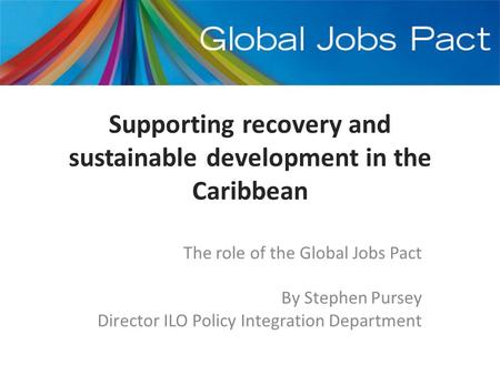 Supporting recovery and sustainable development in the Caribbean The role of the Global Jobs Pact By Stephen Pursey Director ILO Policy Integration Department.