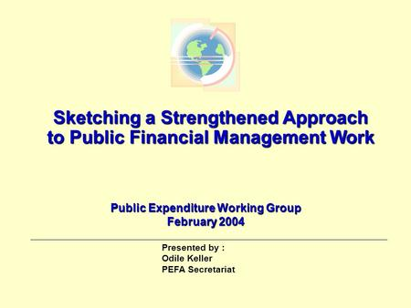 Page 1 Sketching a Strengthened Approach to Public Financial Management Work Public Expenditure Working Group February 2004 Presented by : Odile Keller.