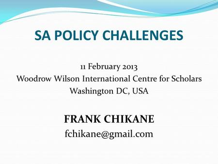 SA POLICY CHALLENGES 11 February 2013 Woodrow Wilson International Centre for Scholars Washington DC, USA FRANK CHIKANE