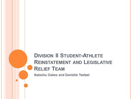 D IVISION II S TUDENT -A THLETE R EINSTATEMENT AND L EGISLATIVE R ELIEF T EAM Natasha Oakes and Danielle Teetzel.
