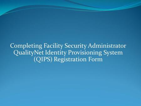 Completing Facility Security Administrator QualityNet Identity Provisioning System (QIPS) Registration Form.