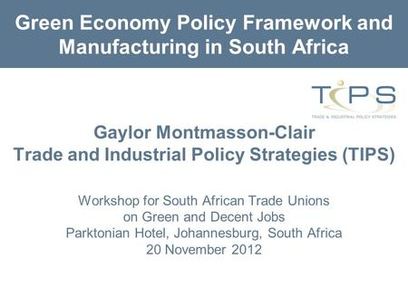 Green Economy Policy Framework and Manufacturing in South Africa Gaylor Montmasson-Clair Trade and Industrial Policy Strategies (TIPS) Workshop for South.