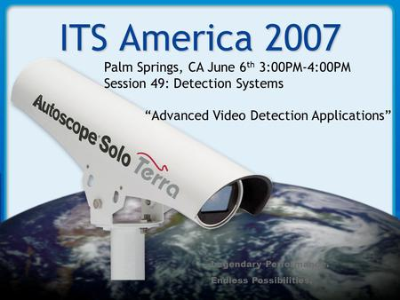 "Legendary Performance. Endless Possibilities. ITS America 2007 Palm Springs, CA June 6 th 3:00PM-4:00PM Session 49: Detection Systems ""Advanced Video Detection."
