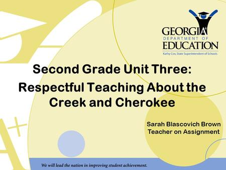 Second Grade Unit Three: Respectful Teaching About the Creek and Cherokee Sarah Blascovich Brown Teacher on Assignment.