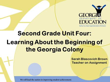 Second Grade Unit Four: Learning About the Beginning of the Georgia Colony Sarah Blascovich Brown Teacher on Assignment.