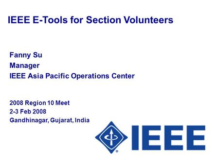Fanny Su Manager IEEE Asia Pacific Operations Center 2008 Region 10 Meet 2-3 Feb 2008 Gandhinagar, Gujarat, India IEEE E-Tools for Section Volunteers.