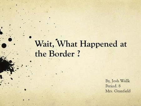 Wait, What Happened at the Border ? By, Josh Wallk Period. 8 Mrs. Granfield.