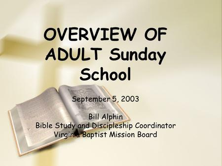 OVERVIEW OF ADULT Sunday School September 5, 2003 Bill Alphin Bible Study and Discipleship Coordinator Virginia Baptist Mission Board.