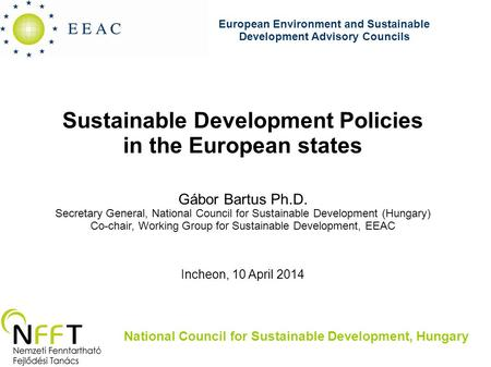 Sustainable Development Policies in the European states Gábor Bartus Ph.D. Secretary General, National Council for Sustainable Development (Hungary) Co-chair,