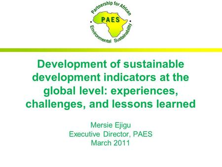 Development of sustainable development indicators at the global level: experiences, challenges, and lessons learned Mersie Ejigu Executive Director, PAES.