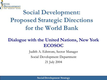 Social Development Strategy Social Development: Proposed Strategic Directions for the World Bank Judith A. Edstrom, Sector Manager Social Development Department.