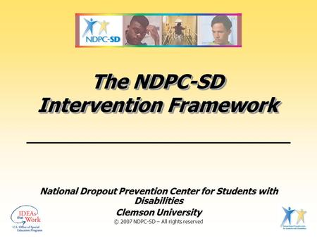 The NDPC-SD Intervention Framework National Dropout Prevention Center for Students with Disabilities Clemson University © 2007 NDPC-SD – All rights reserved.