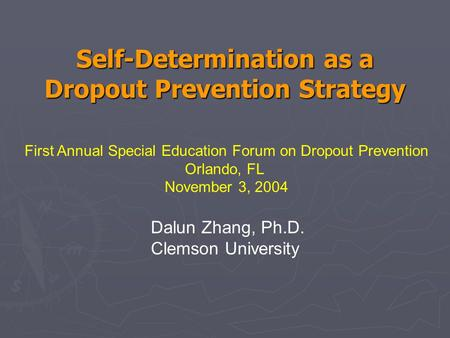 Self-Determination as a Dropout Prevention Strategy First Annual Special Education Forum on Dropout Prevention Orlando, FL November 3, 2004 Dalun Zhang,