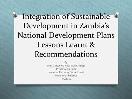 Integration of Sustainable Development in Zambia's National Development Plans Lessons Learnt & Recommendations By: Mrs. Chitembo Kawimbe Chunga Principal.