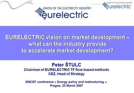 EURELECTRIC vision on market development – what can the industry provide to accelerate market development? Peter ŠTULC Chairman of EURELECTRIC TF flow-based.