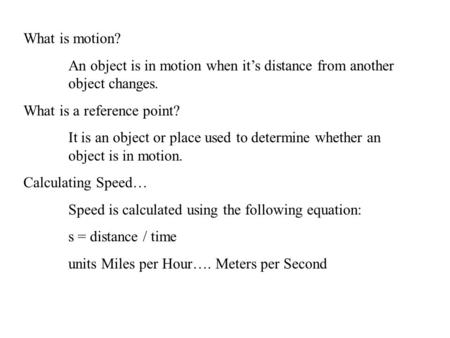 What is motion? An object is in motion when it's distance from another object changes. What is a reference point? It is an object or place used to determine.