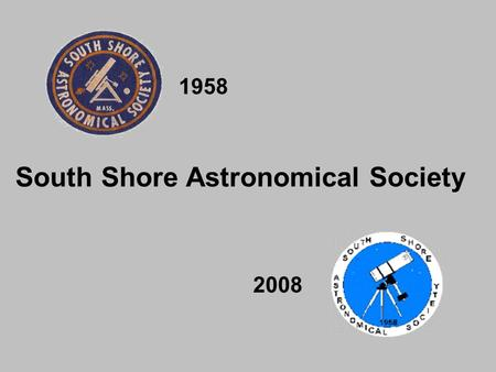 1958 2008 South Shore Astronomical Society. 50 Years of Continuous Service.