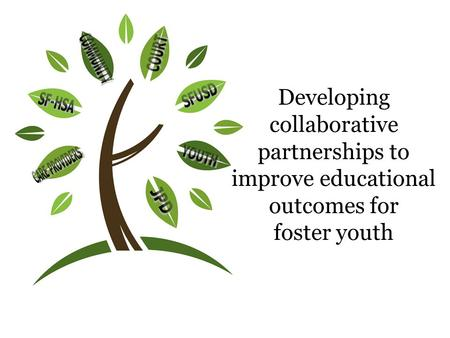 Developing collaborative partnerships to improve educational outcomes for foster youth.