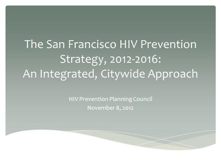 The San Francisco HIV Prevention Strategy, 2012-2016: An Integrated, Citywide Approach HIV Prevention Planning Council November 8, 2012.