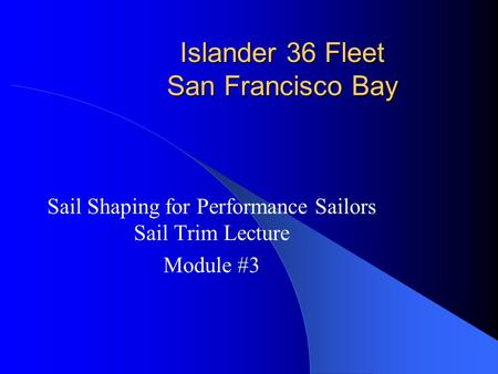Islander 36 Fleet San Francisco Bay Sail Shaping for Performance Sailors Sail Trim Lecture Module #3.