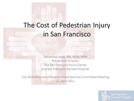 The Cost of Pedestrian Injury in San Francisco Dahianna Lopez, RN, MSN, MPH Prevention Director The San Francisco Injury Center and San Francisco General.