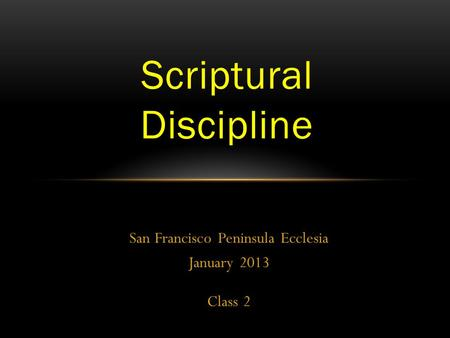 San Francisco Peninsula Ecclesia January 2013 Class 2 Scriptural Discipline.