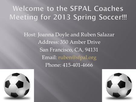 Welcome to the SFPAL Coaches Meeting for 2013 Spring Soccer!!! Host: Joanna Doyle and Ruben Salazar Address: 350 Amber Drive San Francisco, CA, 94131 Email: