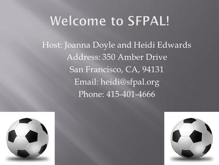 Welcome to SFPAL! Host: Joanna Doyle and Heidi Edwards Address: 350 Amber Drive San Francisco, CA, 94131   Phone: 415-401-4666.