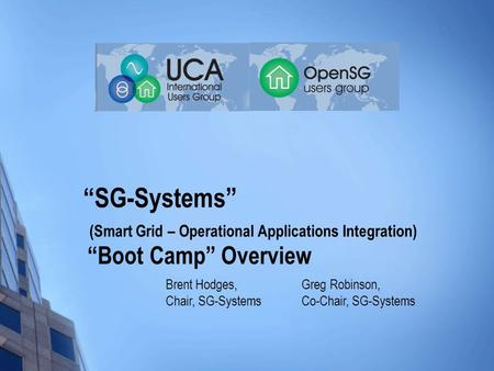 """SG-Systems"" (Smart Grid – Operational Applications Integration) ""Boot Camp"" Overview Greg Robinson, Co-Chair, SG-Systems Brent Hodges, Chair, SG-Systems."