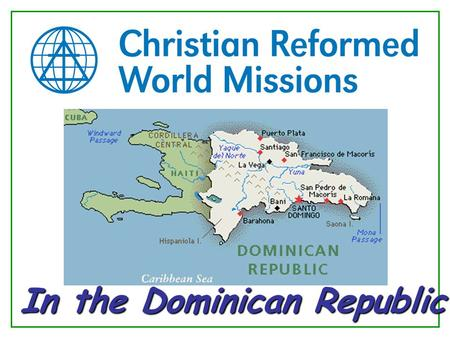 In the Dominican Republic. The Christian Reformed Church in the Dominican Republic 190 congregations 12,000 adherents 125 ordained pastors 13 regions.