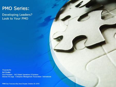 PMO Series: Developing Leaders? Look to Your PMO Presented By: Art Drake Vice President – AIG Global Operations & Systems Director At Large – Enterprise.