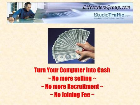 Turn Your Computer Into Cash ~ No more selling ~ ~ No more Recruitment ~ ~ No Joining Fee ~