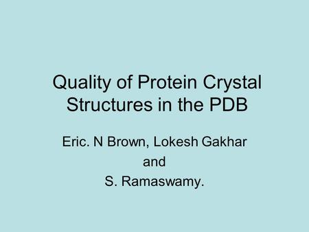 Quality of Protein Crystal Structures in the PDB Eric. N Brown, Lokesh Gakhar and S. Ramaswamy.